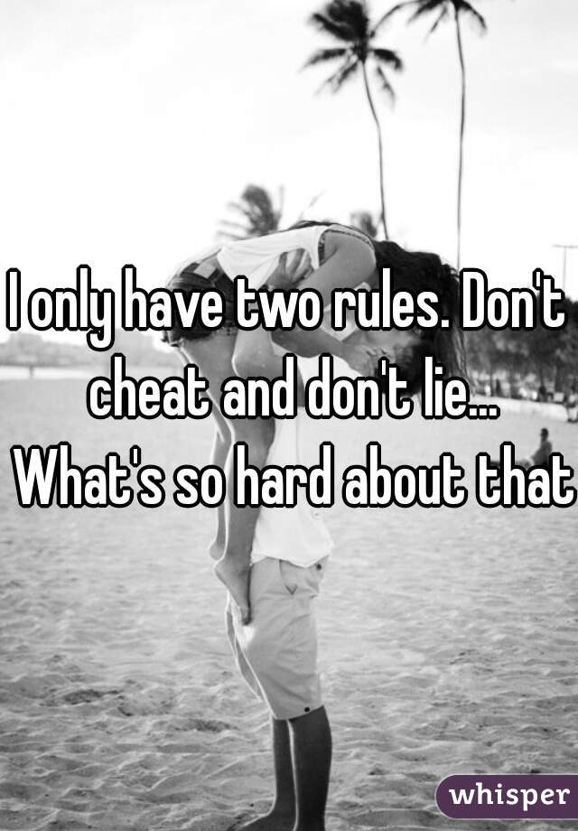 I only have two rules. Don't cheat and don't lie... What's so hard about that?