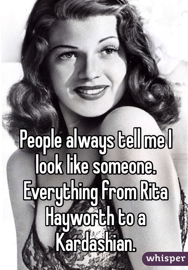 People always tell me I look like someone. Everything from Rita Hayworth to a Kardashian.