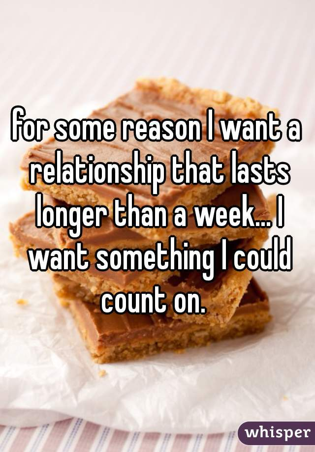 for some reason I want a relationship that lasts longer than a week... I want something I could count on.