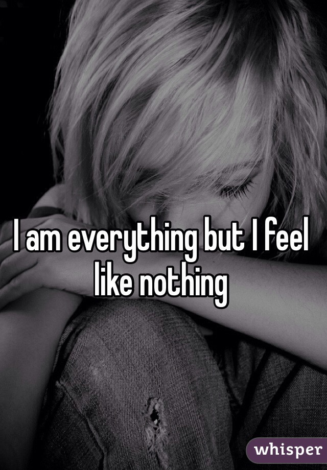 I am everything but I feel like nothing