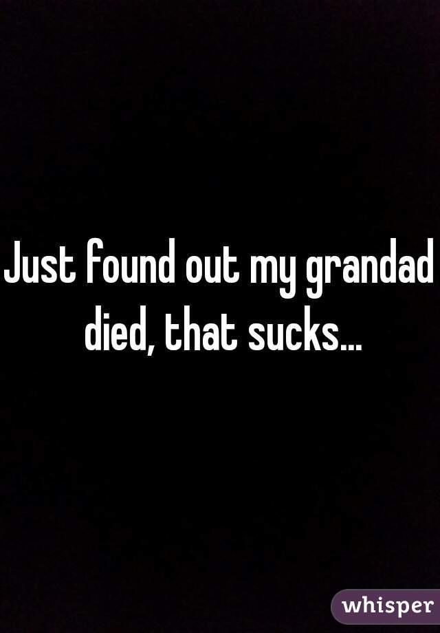 Just found out my grandad died, that sucks...