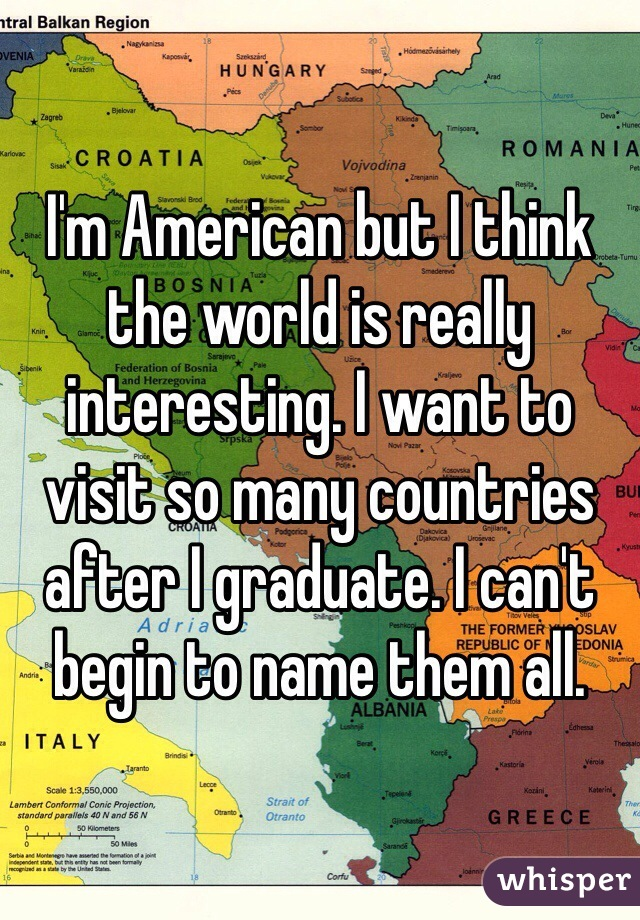 I'm American but I think the world is really interesting. I want to visit so many countries after I graduate. I can't begin to name them all.
