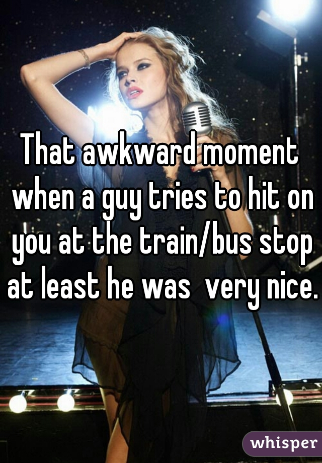 That awkward moment when a guy tries to hit on you at the train/bus stop at least he was  very nice.