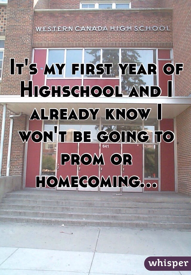 It's my first year of Highschool and I already know I won't be going to prom or homecoming...