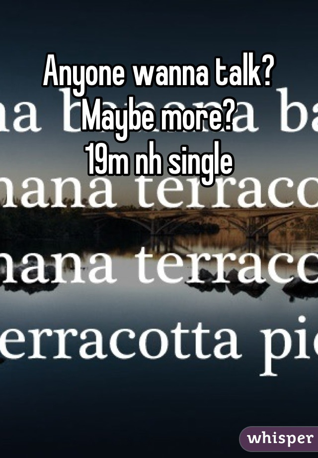 Anyone wanna talk? Maybe more? 19m nh single