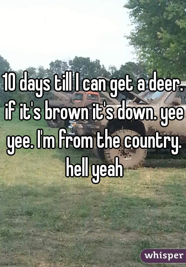 10 days till I can get a deer. if it's brown it's down. yee yee. I'm from the country. hell yeah