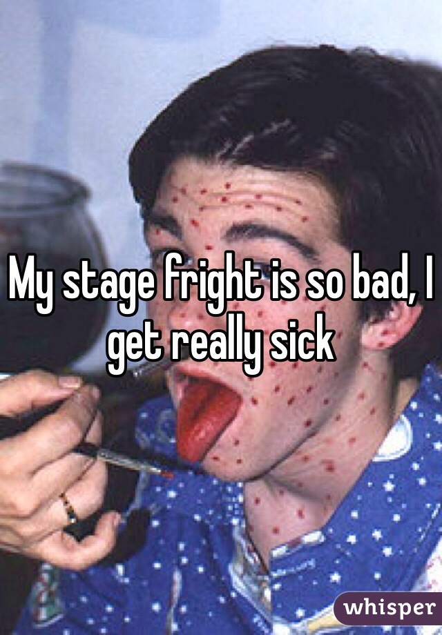 My stage fright is so bad, I get really sick