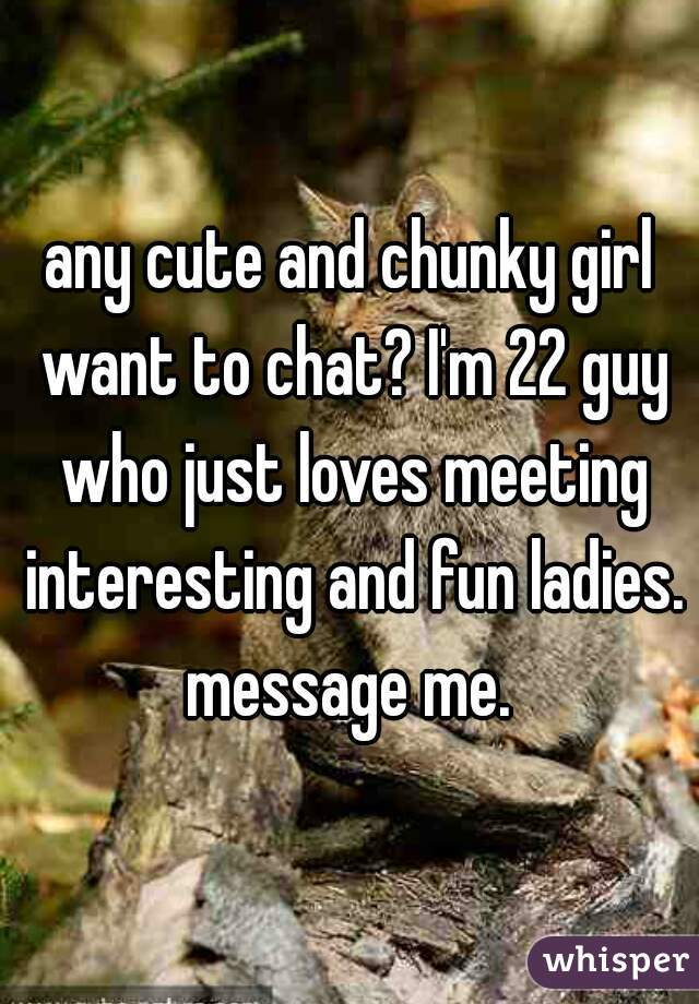 any cute and chunky girl want to chat? I'm 22 guy who just loves meeting interesting and fun ladies. message me.