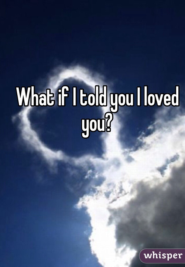 What if I told you I loved you?