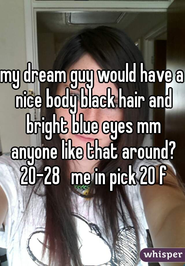 my dream guy would have a nice body black hair and bright blue eyes mm anyone like that around? 20-28   me in pick 20 f