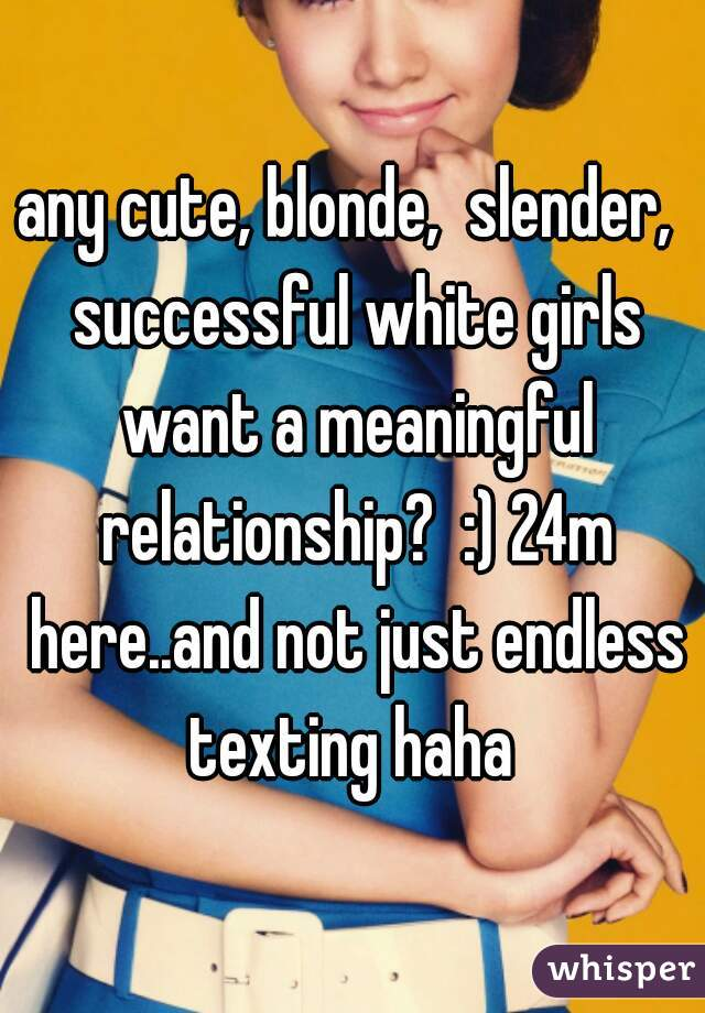any cute, blonde,  slender,  successful white girls want a meaningful relationship?  :) 24m here..and not just endless texting haha