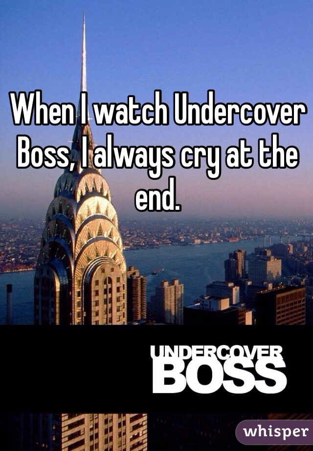 When I watch Undercover Boss, I always cry at the end.