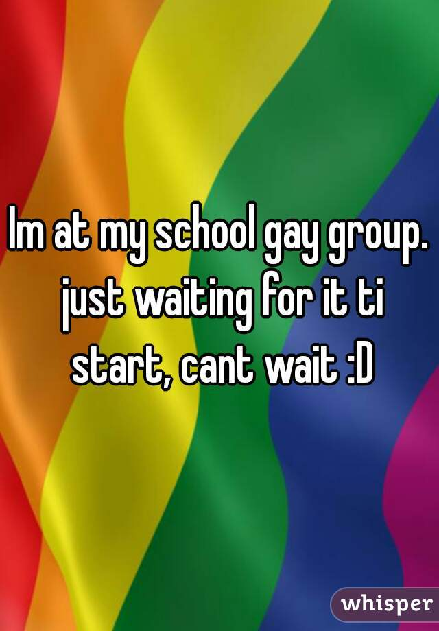 Im at my school gay group. just waiting for it ti start, cant wait :D