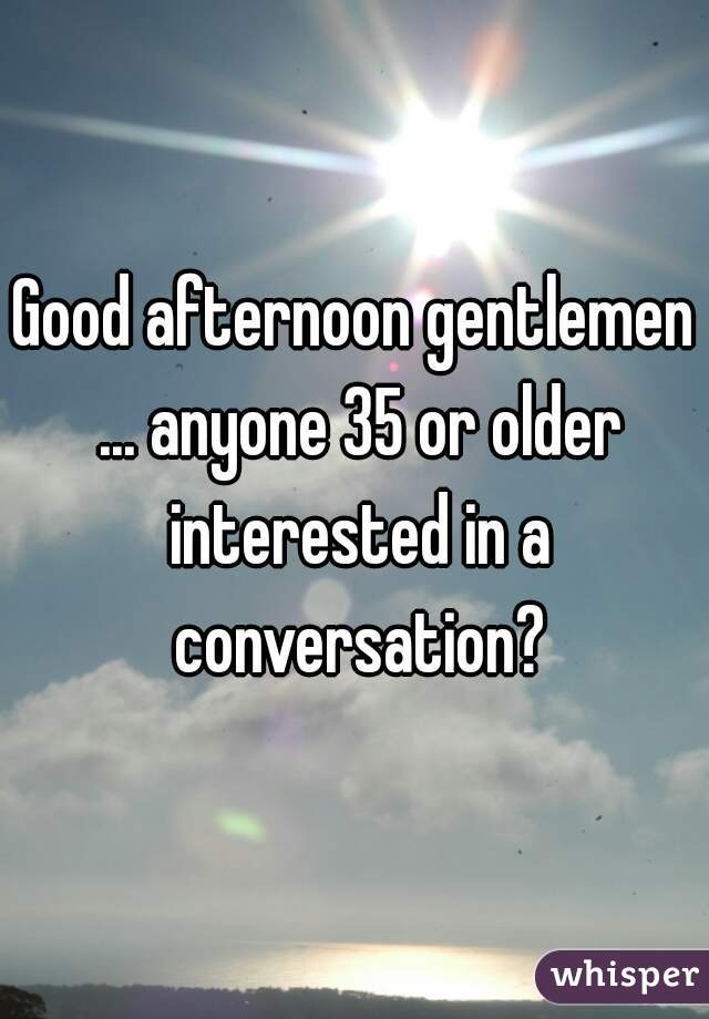Good afternoon gentlemen ... anyone 35 or older interested in a conversation?