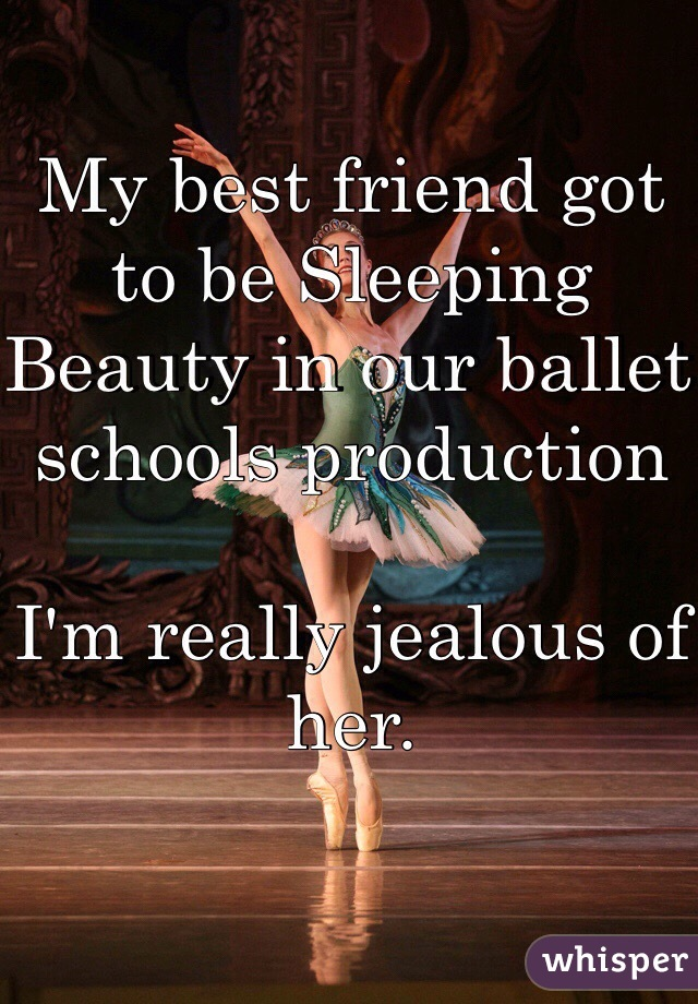 My best friend got to be Sleeping Beauty in our ballet  schools production   I'm really jealous of her.