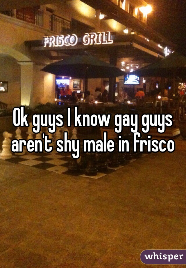 Ok guys I know gay guys aren't shy male in frisco