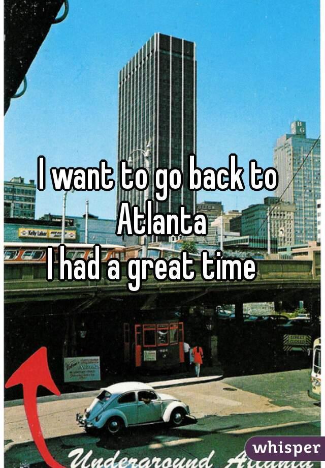I want to go back to  Atlanta I had a great time