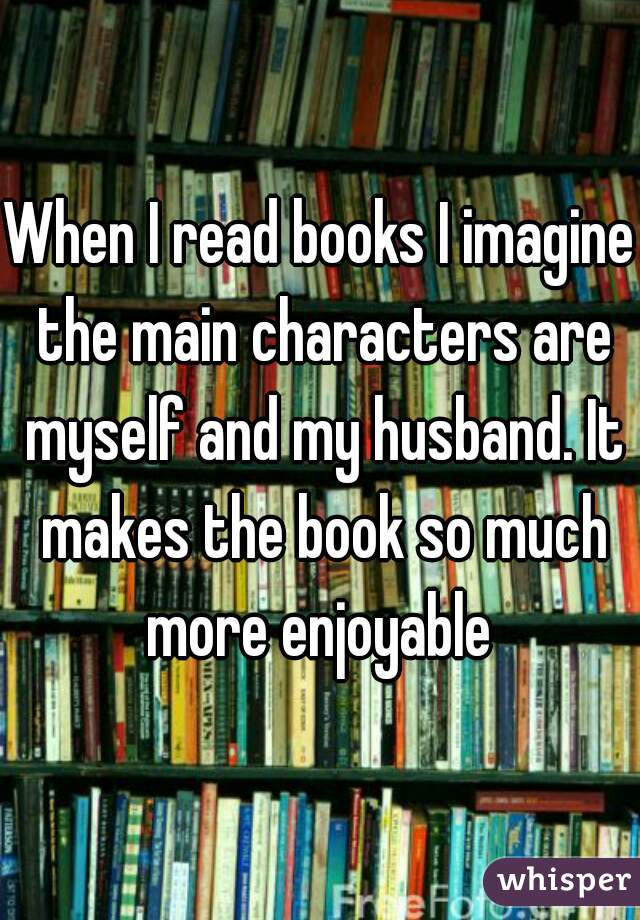 When I read books I imagine the main characters are myself and my husband. It makes the book so much more enjoyable