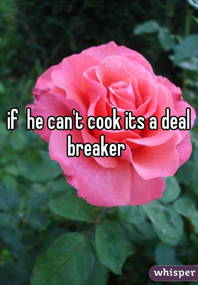 if  he can't cook its a deal breaker