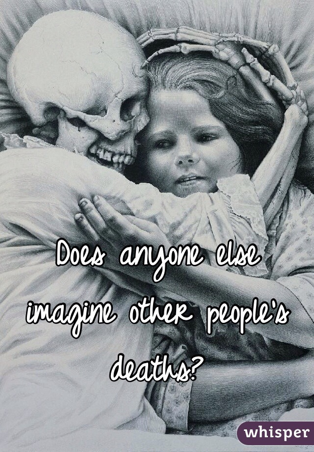 Does anyone else imagine other people's deaths?