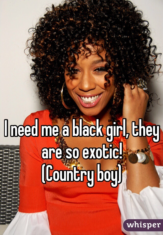 I need me a black girl, they are so exotic!  (Country boy)