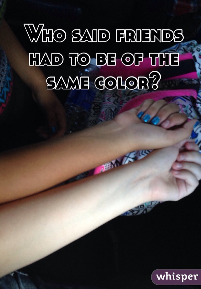 Who said friends had to be of the same color?
