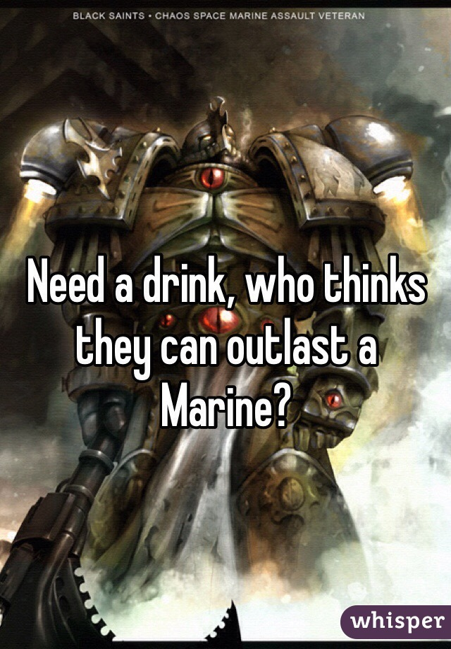 Need a drink, who thinks they can outlast a Marine?