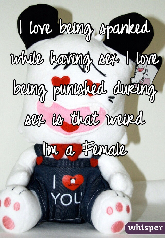 I love being spanked while having sex I love being punished during sex is that weird I'm a Female