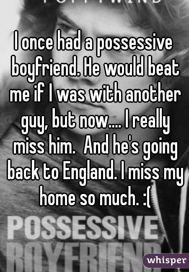 I once had a possessive boyfriend. He would beat me if I was with another guy, but now.... I really miss him.  And he's going back to England. I miss my home so much. :(