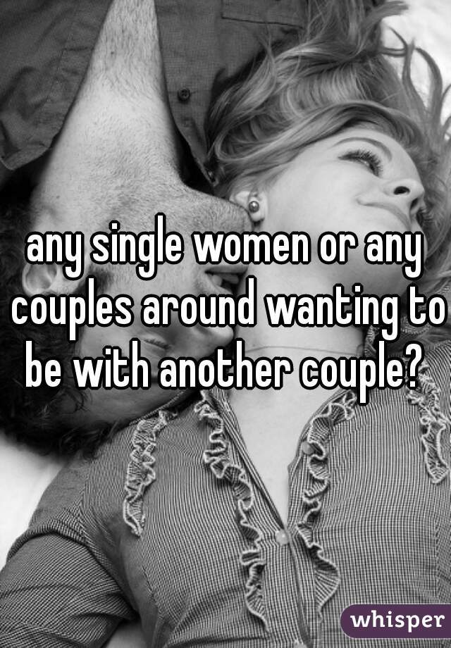 any single women or any couples around wanting to be with another couple?