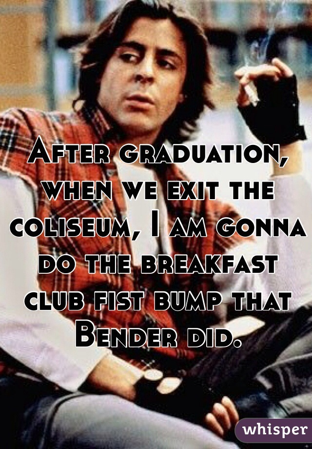 After graduation, when we exit the coliseum, I am gonna do the breakfast club fist bump that Bender did.