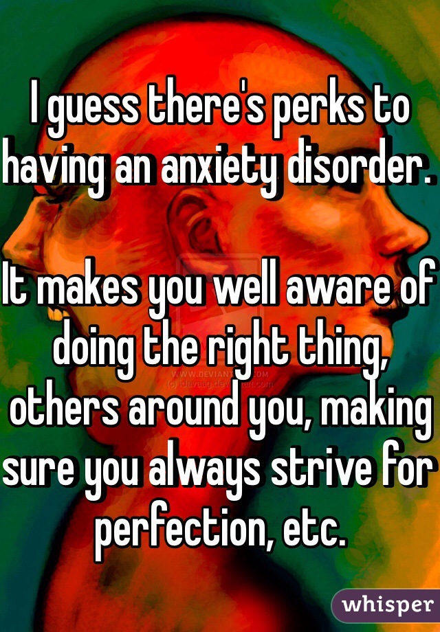 I guess there's perks to having an anxiety disorder.   It makes you well aware of doing the right thing, others around you, making sure you always strive for perfection, etc.