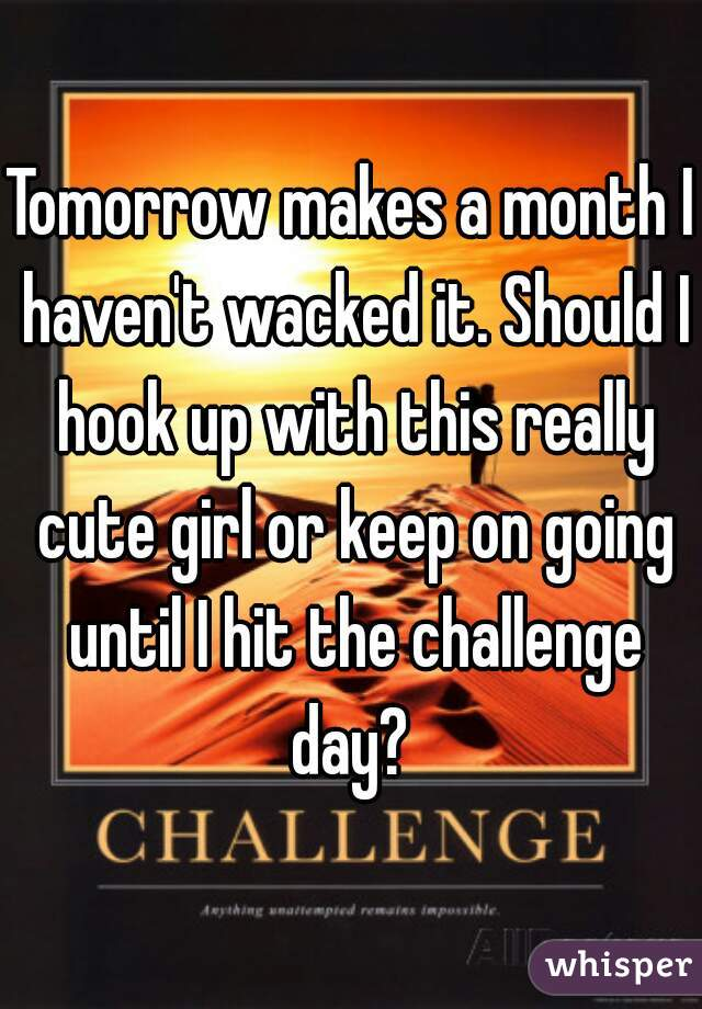 Tomorrow makes a month I haven't wacked it. Should I hook up with this really cute girl or keep on going until I hit the challenge day?