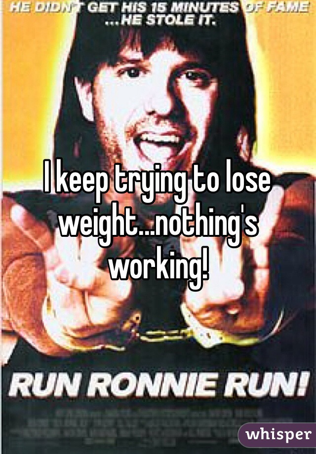 I keep trying to lose weight...nothing's working!