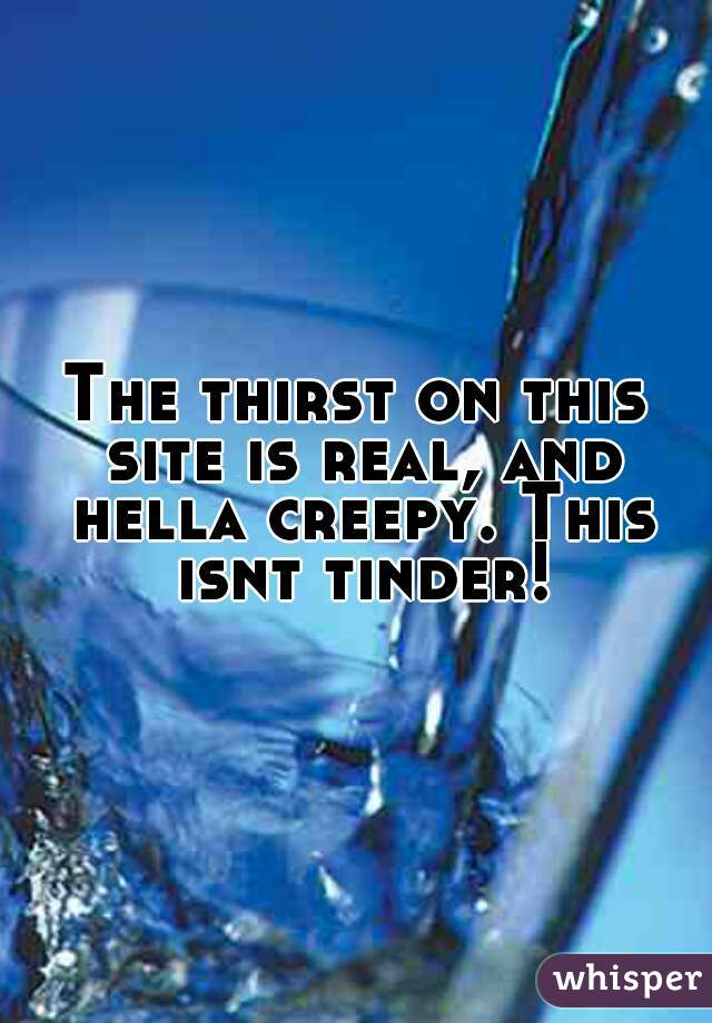 The thirst on this site is real, and hella creepy. This isnt tinder!