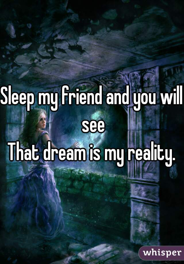 Sleep my friend and you will see That dream is my reality.