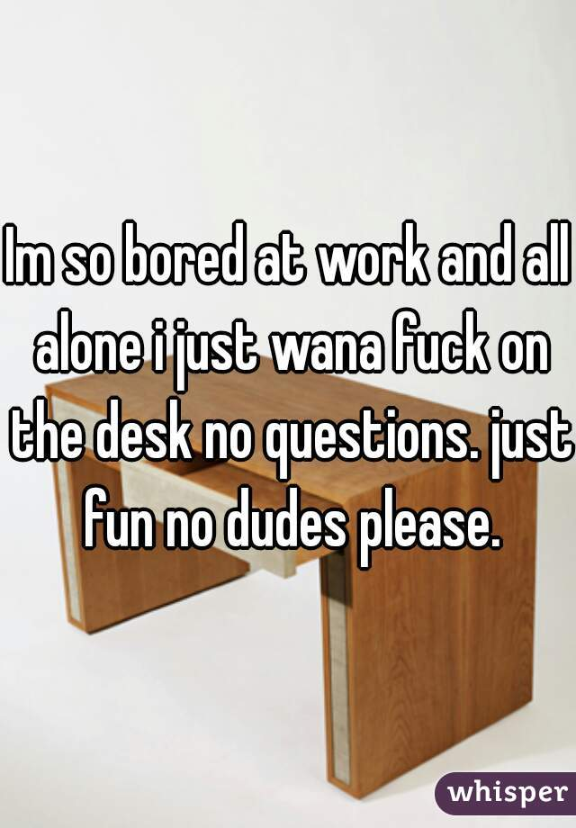 Im so bored at work and all alone i just wana fuck on the desk no questions. just fun no dudes please.