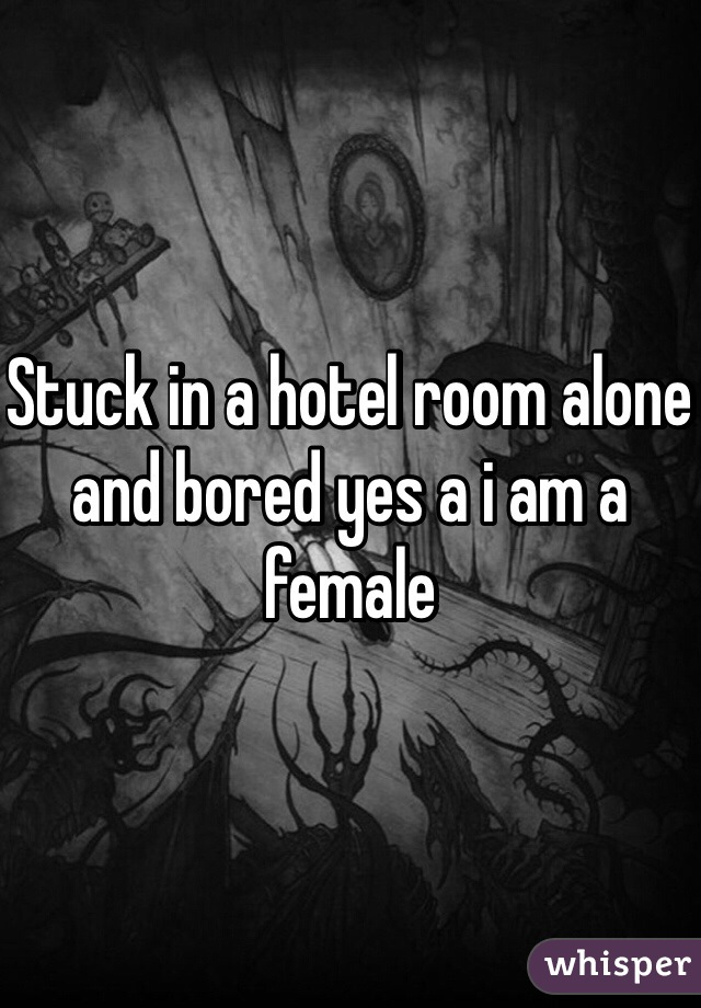 Stuck in a hotel room alone and bored yes a i am a female