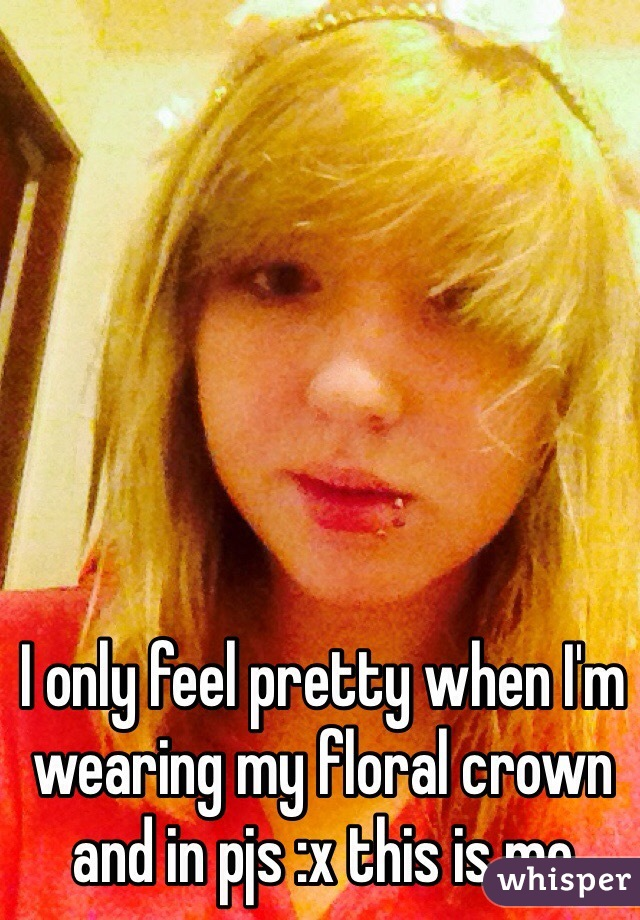 I only feel pretty when I'm wearing my floral crown and in pjs :x this is me