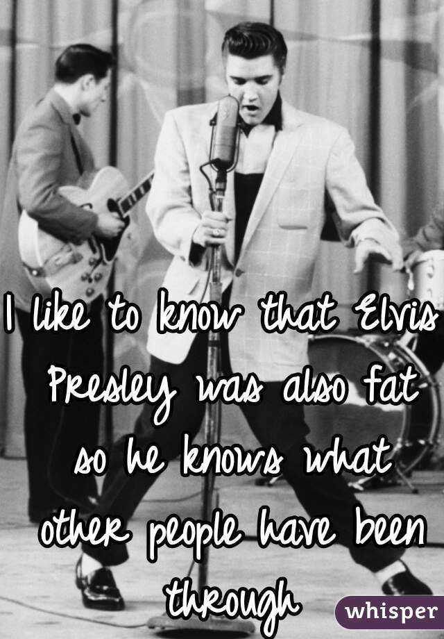 I like to know that Elvis Presley was also fat so he knows what other people have been through