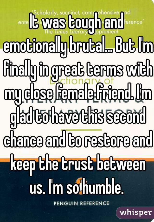 It was tough and emotionally brutal... But I'm finally in great terms with my close female friend. I'm glad to have this second chance and to restore and keep the trust between us. I'm so humble.
