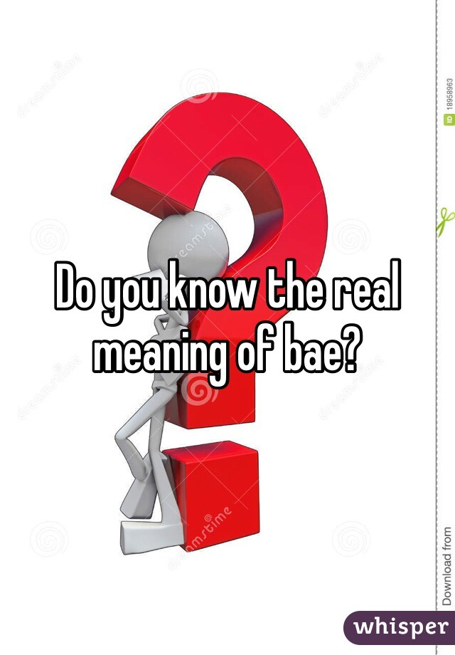 Do you know the real meaning of bae?