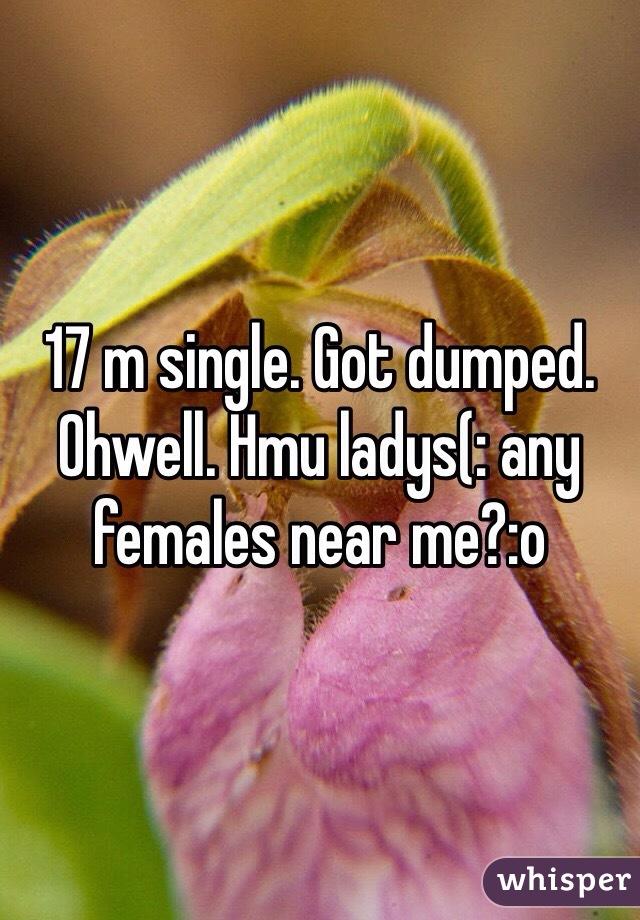17 m single. Got dumped. Ohwell. Hmu ladys(: any females near me?:o