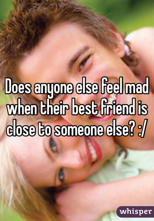 Does anyone else feel mad when their best friend is close to someone else? :/
