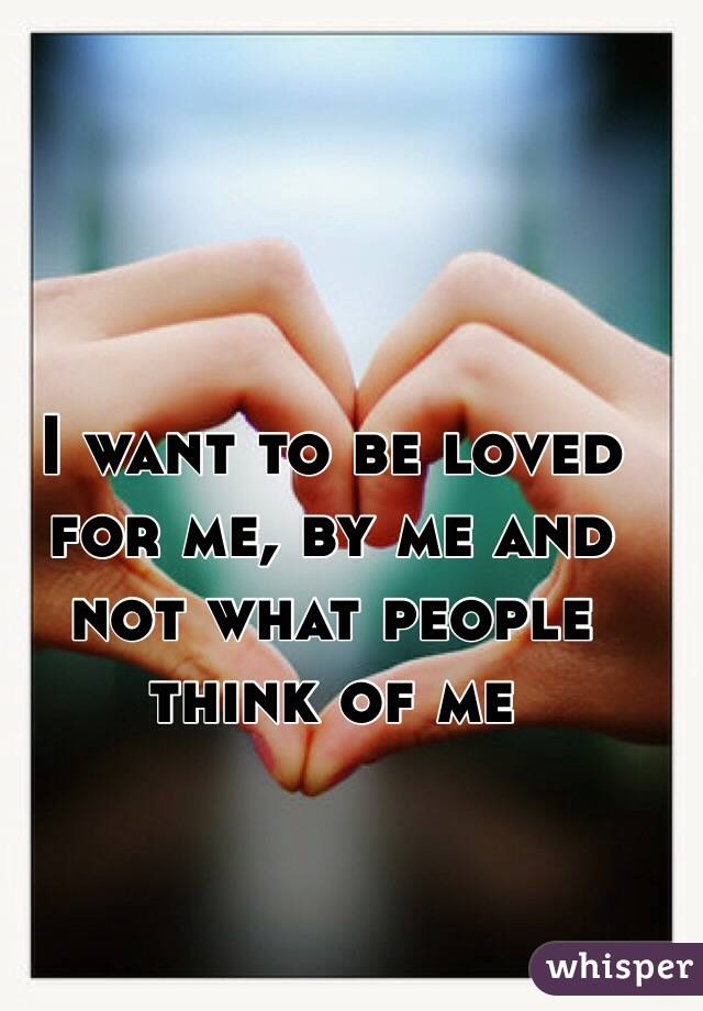 I want to be loved for me, by me and not what people think of me