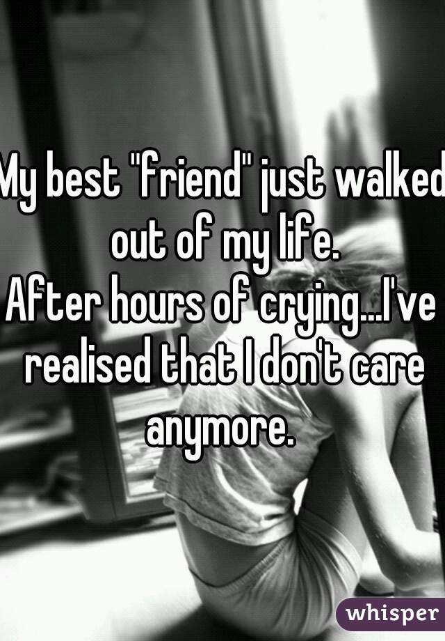 "My best ""friend"" just walked out of my life. After hours of crying...I've realised that I don't care anymore."