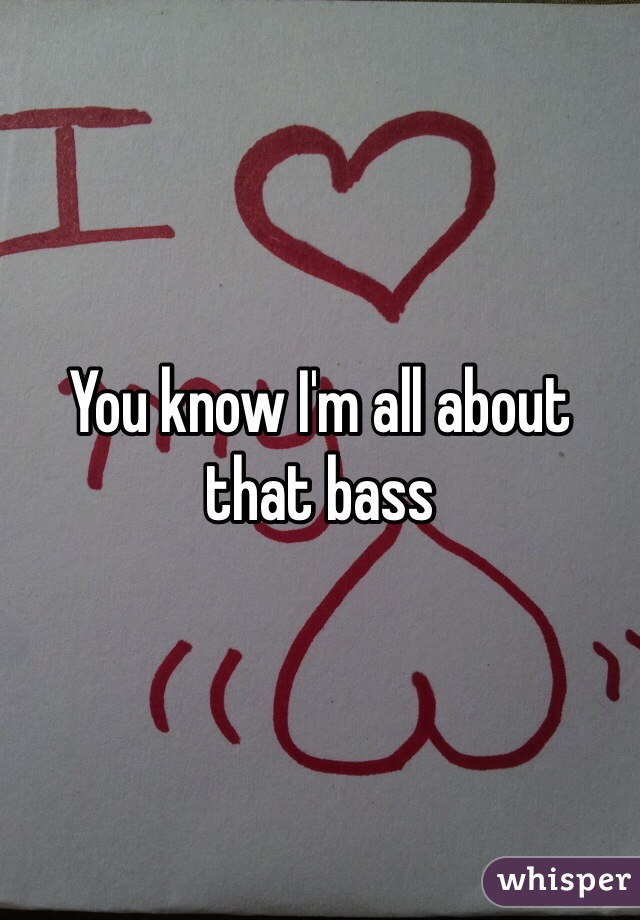 You know I'm all about that bass