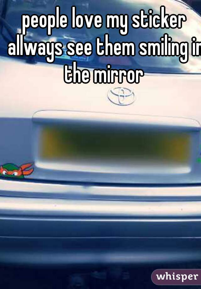 people love my sticker allways see them smiling in the mirror