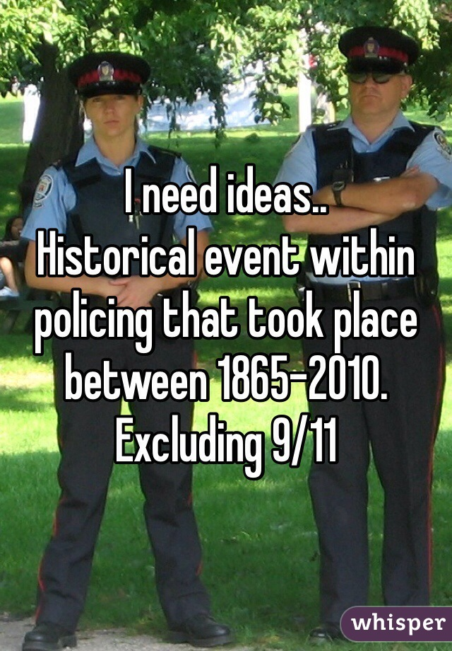 I need ideas..  Historical event within policing that took place between 1865-2010.  Excluding 9/11