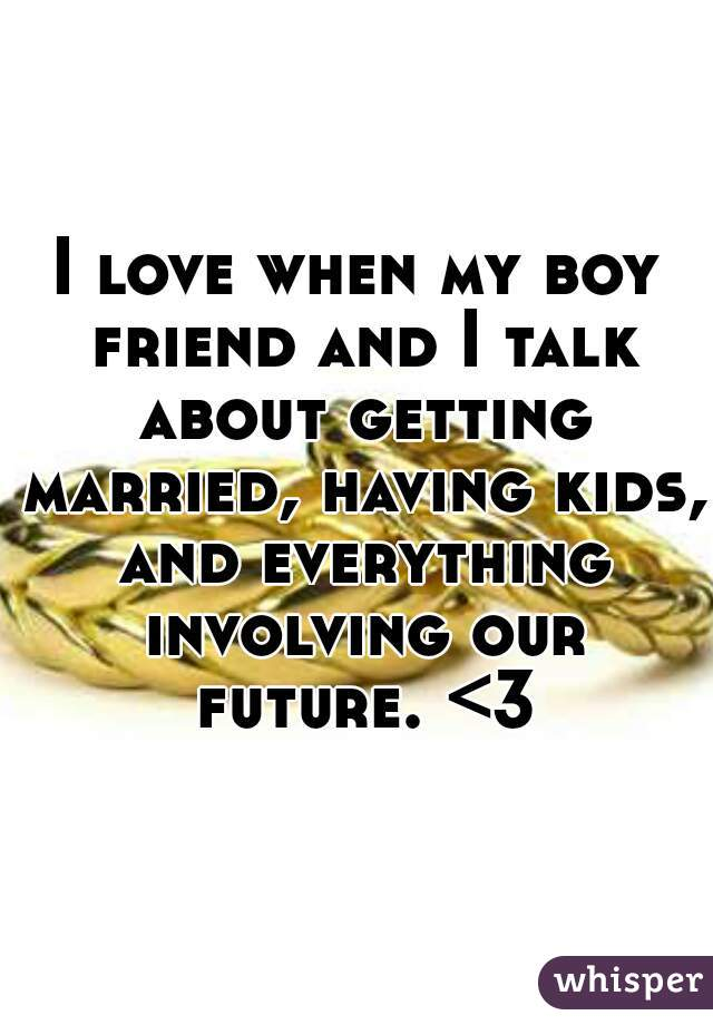 I love when my boy friend and I talk about getting married, having kids, and everything involving our future. <3